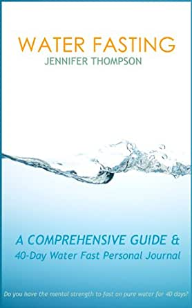 Water Fasting: A Comprehensive Guide & 40-Day Water Fast ...
