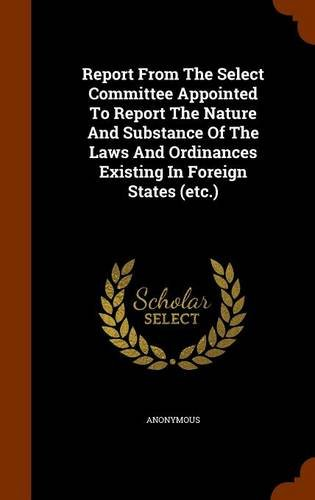 Report From The Select Committee Appointed To Report The Nature And Substance Of The Laws And Ordinances Existing In Foreign States (etc.) ebook