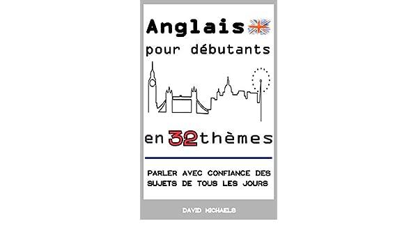 Anglais pour débutants en 32 thèmes: Parler avec confiance des sujets de tous les jours (French Edition) - Kindle edition by David Michaels.