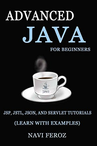Advanced JAVA for Beginners: JSP, JSTL, JSON and SERVLET TUTORIALS (Learn with Examples) by Independently published