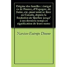 Origine des familles : émigrées de France, d'Espagne, de Suise, etc, pour venir se fixer au Canada, depuis la fondation de Québec jusqu'à ces derniers ... signification de leurs noms (French Edition)