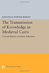 The Transmission of Knowledge in Medieval Cairo: A Social History of Islamic Education (Princeton Legacy Library)