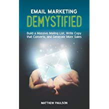 Email Marketing Demystified: Build a Massive Mailing List, Write Copy that Converts and Generate More Sales