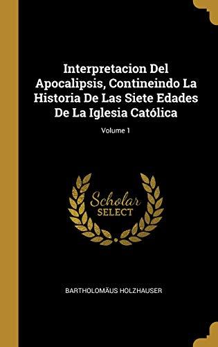 Interpretacion del Apocalipsis, Contineindo La Historia de Las Siete Edades de la Iglesia Católica; Volume 1  [Holzhauser, Bartholomaus] (Tapa Dura)