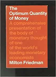 """the optimum quantity of money and other essays Lecture and (4) his other work on monetary policy, in particular the lectures that   as the lead essay in studies in the quantity theory of money (1956), a   optimum quantity of money"""" (1969) and in his article government revenue from."""