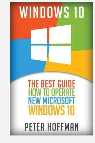 Windows 10: The Best Guide How to Operate New Microsoft Windows 10 (tips and tricks, user manual, user guide, updated and edited, Windows for beginners) (windows,guide,general.guide,all) (Volume 2)