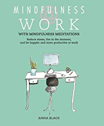 Mindfulness at Work: Reduce stress, live in the moment, and be happier and more productive at work