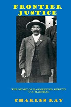 Frontier Justice: Bass Reeves, Deputy U.S. Marshal by [Ray, Charles]
