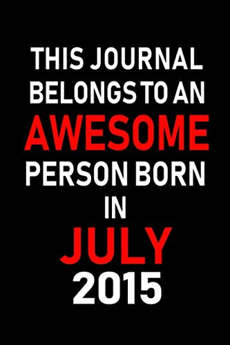 This Journal belongs to an Awesome Person Born in July 2015: Blank Lined July Birthday Journal Notebook Diary as Happy Birthday, Appreciation, ... gifts. ( Alternative to Birthday card ) (Calender Kids 2015)