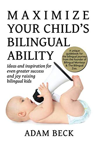Maximize Your Child's Bilingual Ability: Ideas and inspiration for even greater success and joy raising bilingual kids (7 Steps To Raising A Bilingual Child)