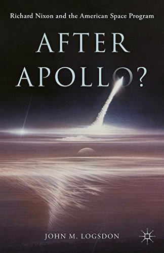 After Apollo?: Richard Nixon and the American Space Program (Palgrave Studies in the History of Science and Technology)