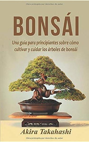Bonsái: Una guía para principiantes sobre cómo cultivar y cuidar los árboles de bonsái: Amazon.es: Takahashi, Akira: Libros