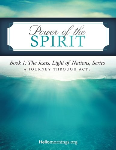Read Online Power of the Spirit: Book 1: The Jesus, Light of Nations, Series - A Journey Through Acts (Hello Mornings Bible Studies) (Volume 5) pdf