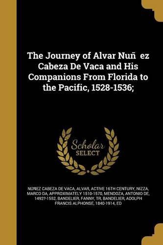 The Journey of Alvar Nun EZ Cabeza de Vaca and His Companions from Florida to the Pacific, 1528-1536;