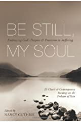 Be Still, My Soul (25 Classic and Contemporary Readings on the Problem of Pain): Embracing God's Purpose and Provision in Suffering Paperback