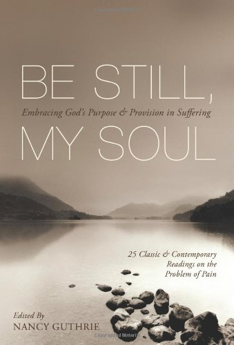 Be Still, My Soul (25 Classic and Contemporary Readings on the Problem of Pain): Embracing God's Purpose and Provision in Suffering