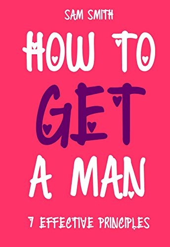 How To Win A Man Of Your Dreams And Keep Him Forever: 7 Effective Principles of a Woman's Power