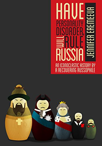 Have Personality Disorder, Will Rule Russia: An Iconoclastic History by a Recovering Russophile