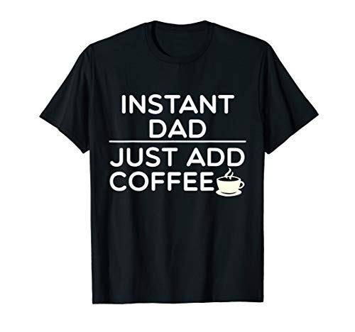 (Mens Father's Day Instant Dad Just Add Coffee Shirt T-Shirt)