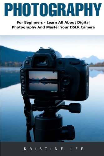 Photography: For Beginners - Learn All About Digital Photography And Master Your DSLR Camera (Photography, Digital Photography, DSLR Cameras)