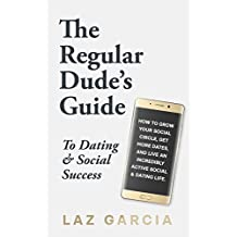 The Regular Dude's Guide to Dating and Social Success: How to Grow Your Social Circle, Get More Dates, and Live an Incredibly Active Social and Dating Life