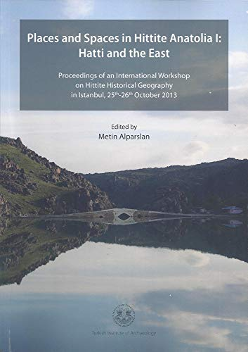 Places and Spaces in Hittite Anatolia I: Hatti and the East: Proceedings of an International Workshop on Hittite Historical Geography in Istanbul, 25th-26th October 2013