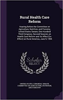 Rural Health Care Reform: Hearing Before the Committee on Agriculture, Nutrition, and Forestry, United States Senate, One Hundred Third Congress, ... [i.e. Effect] on Rural America, June 9, 1994