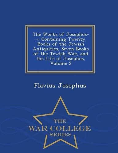 Download The Works of Josephus--: Containing Twenty Books of the Jewish Antiquities, Seven Books of the Jewish War, and the Life of Josephus, Volume 2 - War College Series PDF