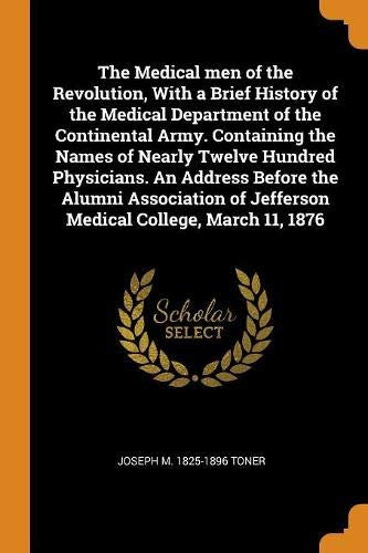 The Medical men of the Revolution, With a Brief History of the Medical Department of the Continental Army. Containing the Names of Nearly Twelve ... of Jefferson Medical College, March 11, 1876