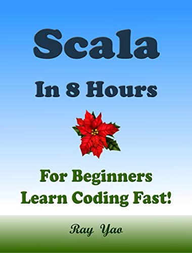 SCALA Programming Language. In 8 Hours, For Beginners, Learn Coding Fast! Scala Crash Course, A QuickStart eBook & Tutorial Book by the Program Examples, In Easy Steps! An Ultimate Beginner's Guide!