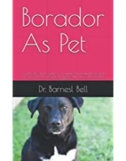 Borador As Pet: The Ultimate Owners Guide On The Details And Everything You Need To Know On How To Rear, Feed, Shelter And Care For Your Borador As Pet