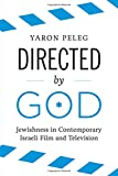 "Yaron Peleg, ""Directed by God: Jewishness in Contemporary Israeli Film and Television"" (University of Texas Press, 2016)"