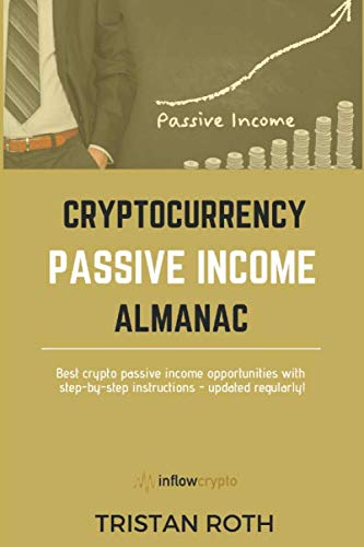 CRYPTOCURRENCY PASSIVE INCOME ALMANAC: Best Crypto Passive Income Opportunities with step-by-step instructions - updated regularly! (Inflow-Crypto)