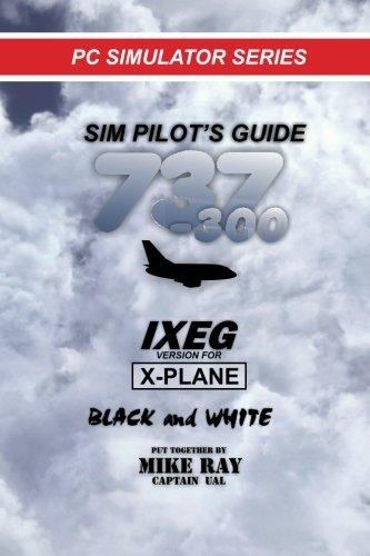 Sim-Pilot's Guide 737-300 (B/W): IXEG X-PLANE version (Flight Simulator Training) (Volume 8)