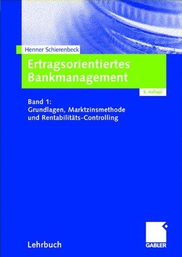 Ertragsorientiertes Bankmanagement Band 1: Grundlagen, Marktzinsmethode und Rentabilitäts-Controlling