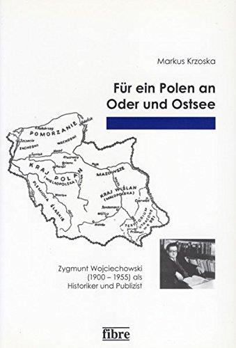 Für ein Polen an Oder und Ostsee: Zygmunt Wojciechowski (1900-1955) als Historiker und Publizist (Einzelveröffentlichungen des Deutschen Historischen Instituts Warschau, Band 8)