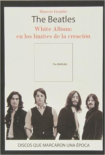 The Beatles. White Album. En Los Límites De La Creación Discos Que Marcaron Una Epoca: Amazon.es: Gendre Marcos: Libros