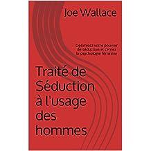 Traité de Séduction à l'usage des hommes: Optimisez votre pouvoir de séduction et cernez la psychologie féminine (French Edition)