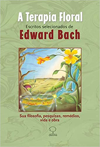 Terapia floral: Escritos Selecionados de Edward Bach - Sua Filosofia, Pesquisas, Remédios, Vida e Obra