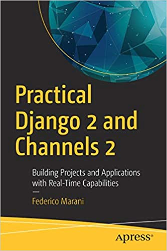 Practical Django 2 and Channels 2: Building Projects and