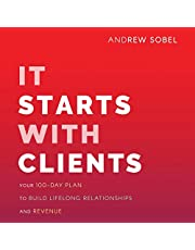 It Starts with Clients: Your 100-Day Plan to Build Lifelong Relationships and Revenue