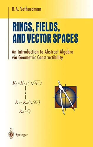 Rings, Fields, and Vector Spaces: An Introduction to Abstract Algebra via Geometric Constructibility (Undergraduate Texts in Mathematics)