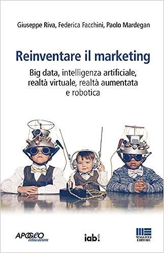 Reinventare il marketing. Big data, intelligenza artificiale, realtà virtuale, realtà aumentata