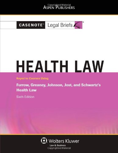 Casenote Legal Briefs: Health Law: Keyed to Furrow, Greaney, Johnson, Jost, and Schwartz's Health Law, 6th Ed.