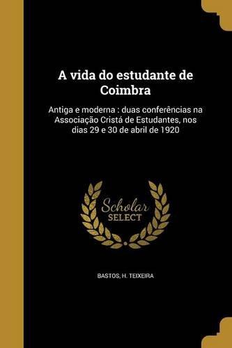 Download A Vida Do Estudante de Coimbra: Antiga E Moderna: Duas Conferencias Na Associacao Crista de Estudantes, Nos Dias 29 E 30 de Abril de 1920 (Portuguese Edition) pdf epub