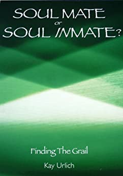 Soul Mate or Soul Inmate?: Finding the Grail (Structure of Energy Healing Book 2) by [Urlich, Kay]