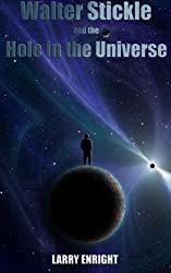 Walter Stickle and the Hole in the Universe (The Adventures of Walter Stickle) (Volume 3)