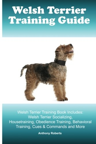Welsh Terrier Training Guide Welsh Terrier Training Book Includes: Welsh Terrier Socializing, Housetraining, Obedience Training, Behavioral Training, Cues & Commands and More (Terrier Welsh)