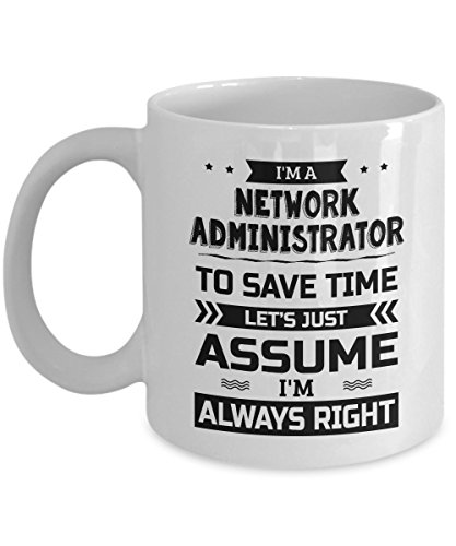 Network Administrator Mug - To Save Time Let's Just Assume I'm Always Right - Funny Novelty Ceramic Coffee & Tea Cup Cool Gifts for Men or Women with Gift Box