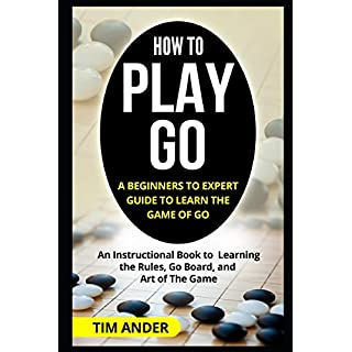 How to Play Go: A Beginners to Expert Guide to Learn The Game of Go: An Instructional Book to Learning the Rules, Go Board, and Art of The Game